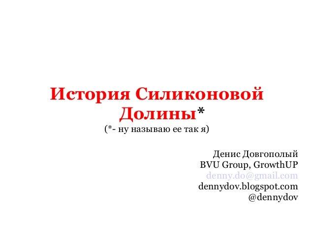 История Силиконовой  Долины*  (*- ну называю ее так я)  Денис Довгополый  BVU Group, GrowthUP  denny.do@gmail.com  dennydo...