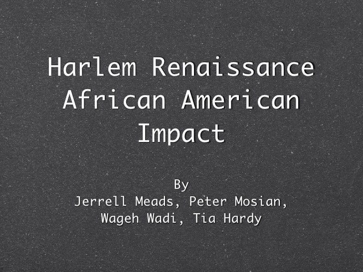 Harlem Renaissance African American      Impact               By Jerrell Meads, Peter Mosian,     Wageh Wadi, Tia Hardy