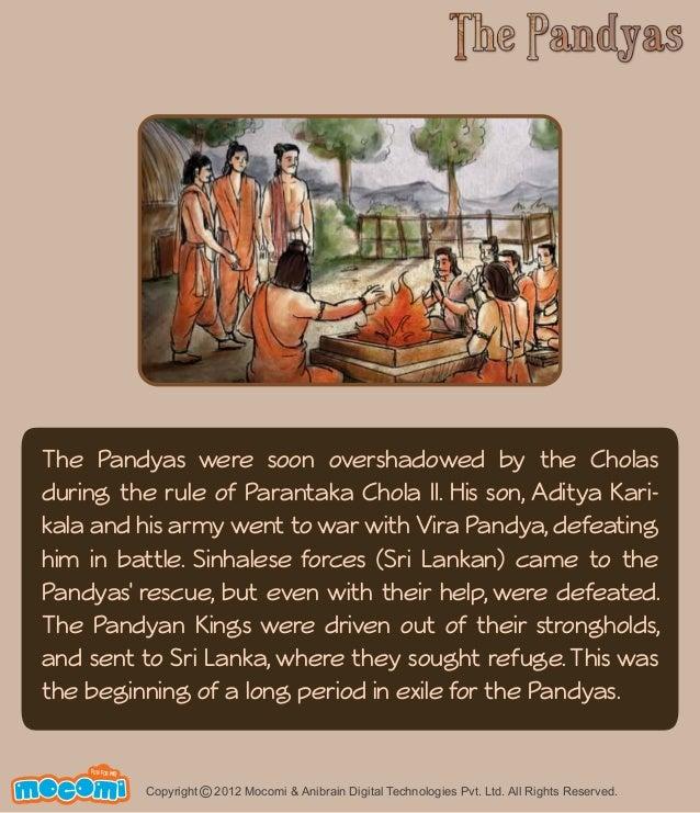 The Pandyas were soon overshadowed by the Cholas  during the rule of Parantaka Chola II. His son, Aditya Kari-kala  and hi...