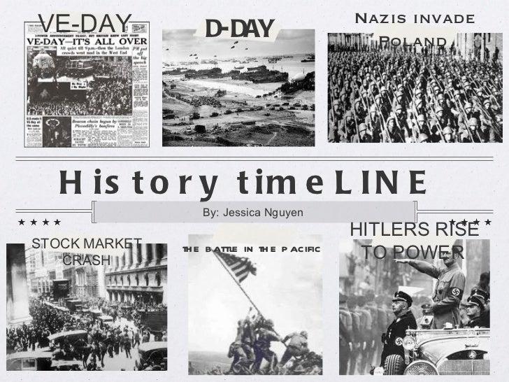 History timeLINE  <ul><li>By: Jessica Nguyen  </li></ul>VE-DAY   STOCK MARKET CRASH HITLERS RISE TO POWER   Nazis invade P...