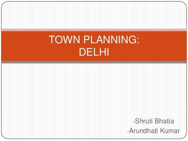 -Shruti Bhatia -Arundhati Kumar TOWN PLANNING: DELHI
