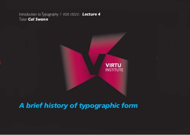 Introduction to Typography 1 VDIS10020 : Lecture 4 Tutor Cal Swann   A brief history of typographic form