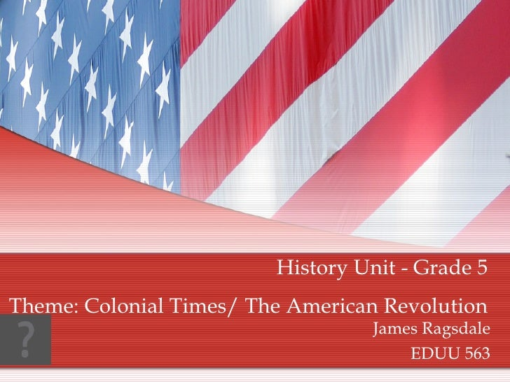 James Ragsdale EDUU 563 History Unit - Grade 5 Theme: Colonial Times/ The American Revolution