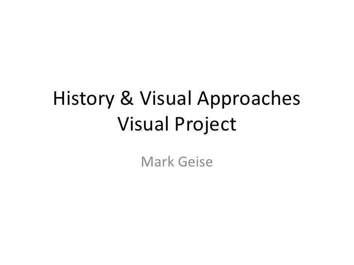 History & Visual Approaches Visual Project<br />Mark Geise<br />