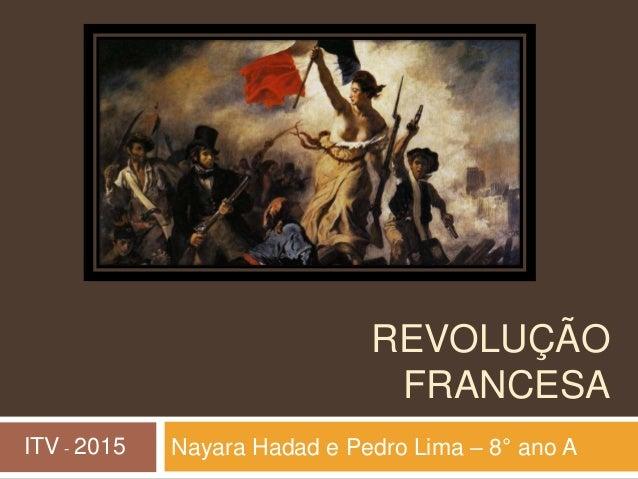 REVOLUÇÃO FRANCESA Nayara Hadad e Pedro Lima – 8° ano AITV - 2015