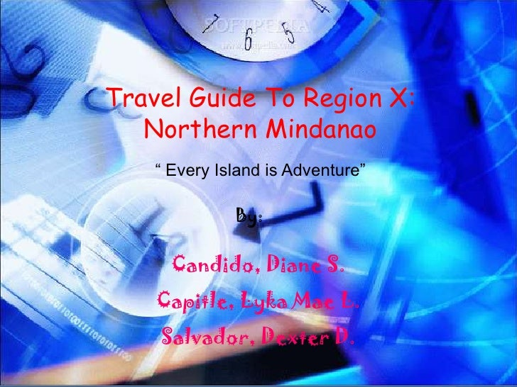 """Travel Guide To Region X:   Northern Mindanao    """" Every Island is Adventure""""              By:      Candido, Diane S.    C..."""