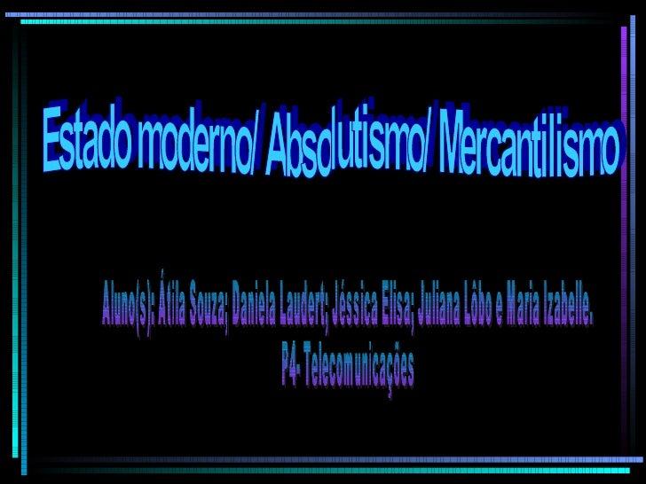 Estado moderno/ Absolutismo/ Mercantilismo Aluno(s): Átila Souza; Daniela Laudert; Jéssica Elisa; Juliana Lôbo e Maria Iza...