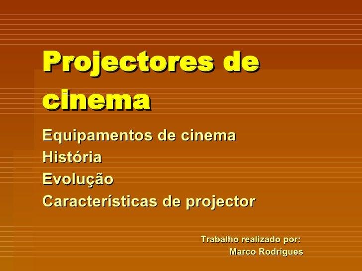 Projectores de cinema Equipamentos de cinema  História Evolução Características de projector Trabalho realizado por:  Marc...