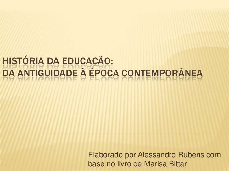HISTÓRIA DA EDUCAÇÃO:DA ANTIGUIDADE À ÉPOCA CONTEMPORÂNEA               Elaborado por Alessandro Rubens com               ...
