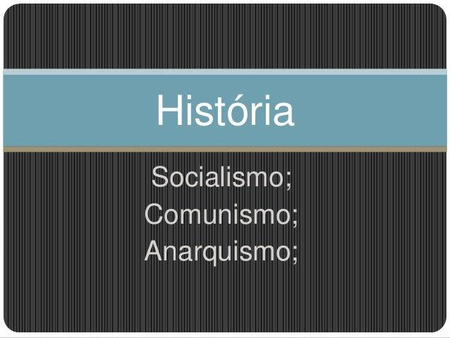 Socialismo; Comunismo; Anarquismo; História