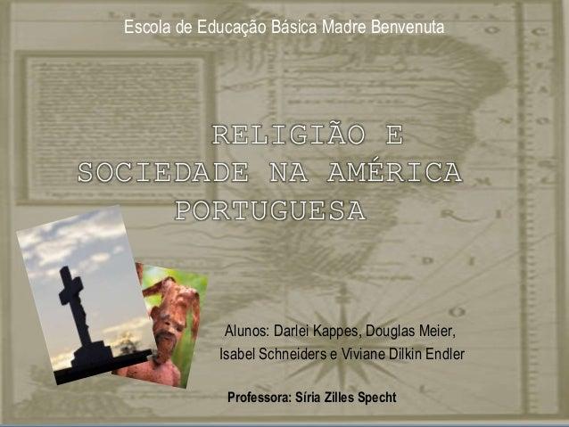 Escola de Educação Básica Madre Benvenuta  RELIGIÃO E SOCIEDADE NA AMÉRICA PORTUGUESA  Alunos: Darlei Kappes, Douglas Meie...