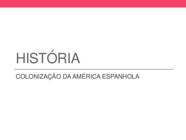 HISTÓRIA COLONIZAÇÃO DA AMÉRICA ESPANHOLA