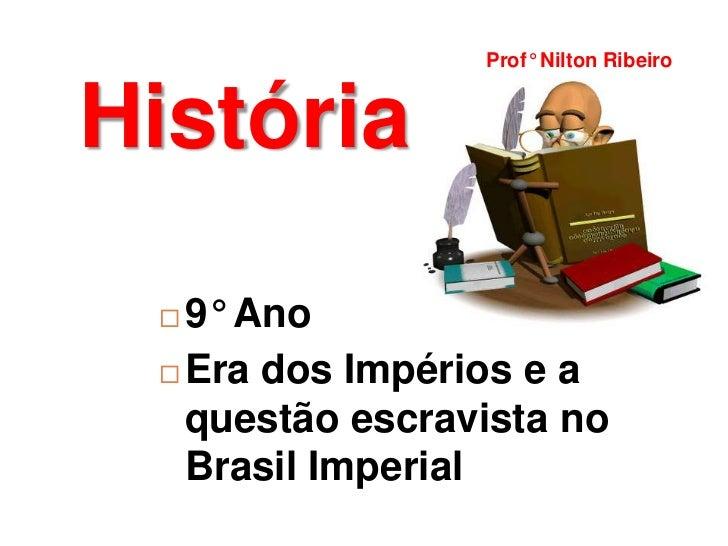 Prof° Nilton RibeiroHistória  9° Ano  Era dos Impérios e a   questão escravista no   Brasil Imperial