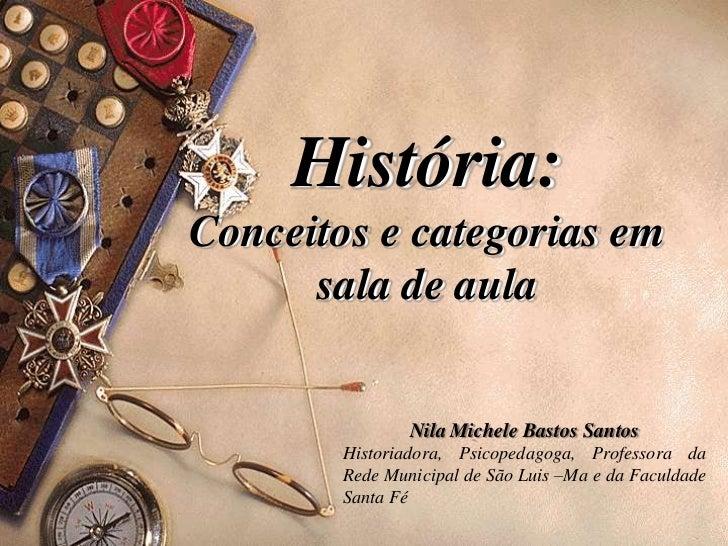História:Conceitos e categorias em      sala de aula                Nila Michele Bastos Santos        Historiadora, Psicop...