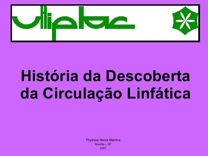 História da Descoberta da Circulação Linfática Thyessa Neiva Martins Brasília – DF 2007