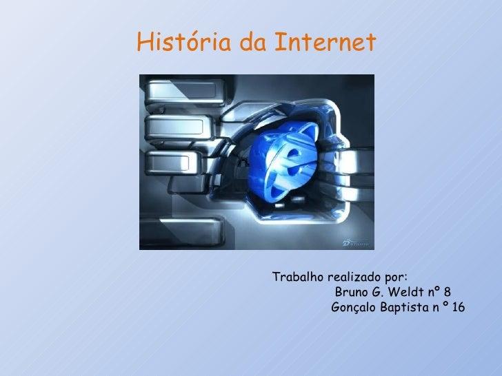 História da Internet Trabalho realizado por:  Bruno G. Weldt nº 8 Gonçalo Baptista n º 16