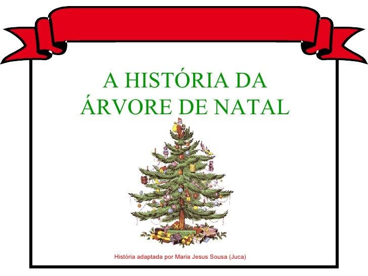 História adaptada por Maria Jesus Sousa (Juca) A HISTÓRIA DA ÁRVORE DE NATAL