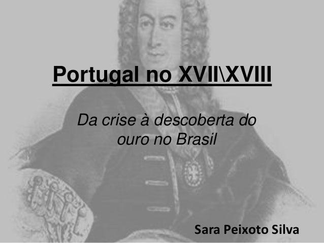 Portugal no XVIIXVIII Da crise à descoberta do ouro no Brasil  Sara Peixoto Silva