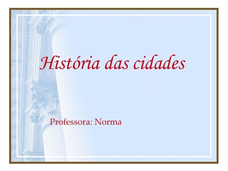 História das cidades   Professora: Norma