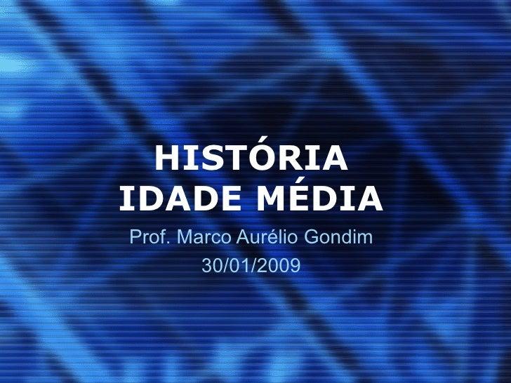HISTÓRIA IDADE MÉDIA Prof. Marco Aurélio Gondim 30/01/2009