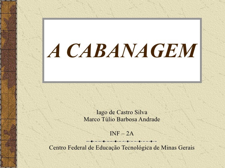 A CABANAGEM Iago de Castro Silva Marco Túlio Barbosa Andrade INF – 2A Centro Federal de Educação Tecnológica de Minas Gerais