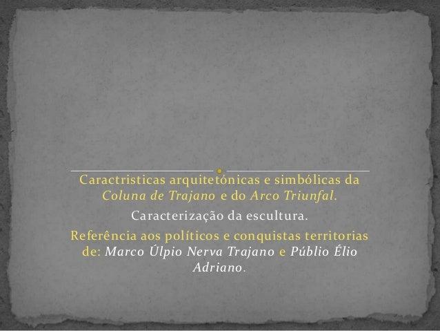 Caractristicas arquitetónicas e simbólicas da Coluna de Trajano e do Arco Triunfal. Caracterização da escultura. Referênci...