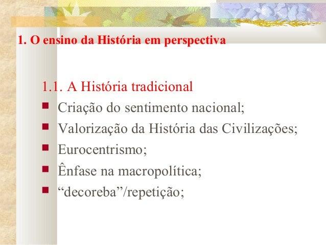 1. O ensino da História em perspectiva  1.1. A História tradicional  Criação do sentimento nacional;  Valorização da His...