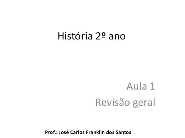 História 2º ano Aula 1 Revisão geral Prof.: José Carlos Franklin dos Santos