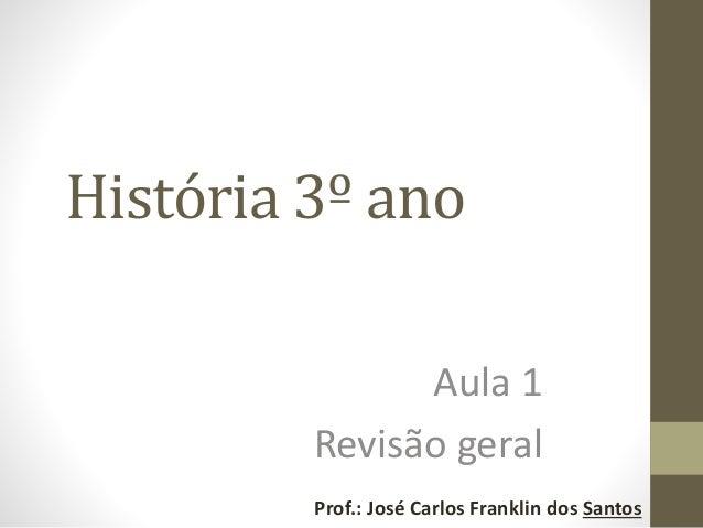 História 3º ano Aula 1 Revisão geral Prof.: José Carlos Franklin dos Santos