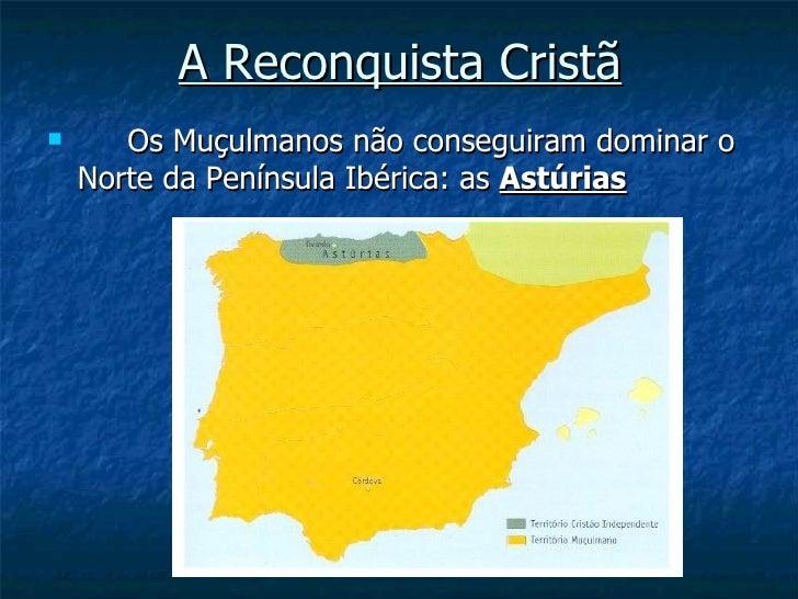 A Reconquista Cristã      Os Muçulmanos não conseguiram dominar o    Norte da Península Ibérica: as Astúrias