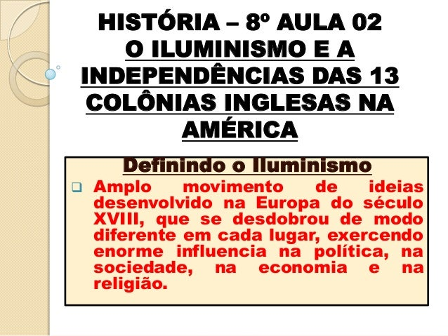 HISTÓRIA – 8º AULA 02    O ILUMINISMO E AINDEPENDÊNCIAS DAS 13 COLÔNIAS INGLESAS NA        AMÉRICA       Definindo o Ilumi...