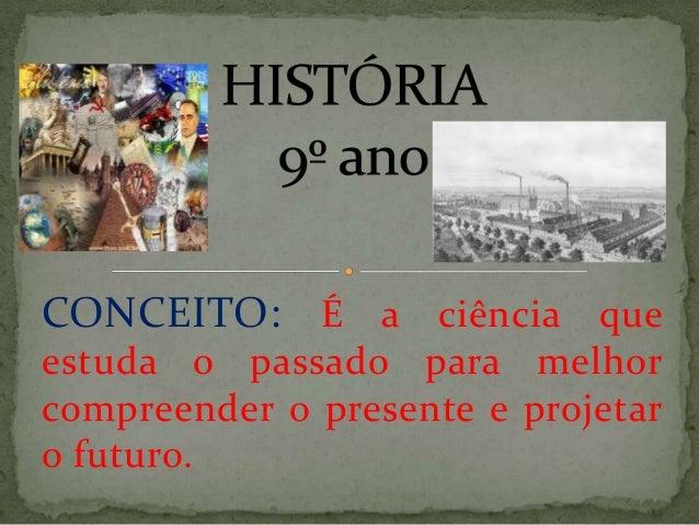 CONCEITO: É a ciência queestuda o passado para melhorcompreender o presente e projetaro futuro.