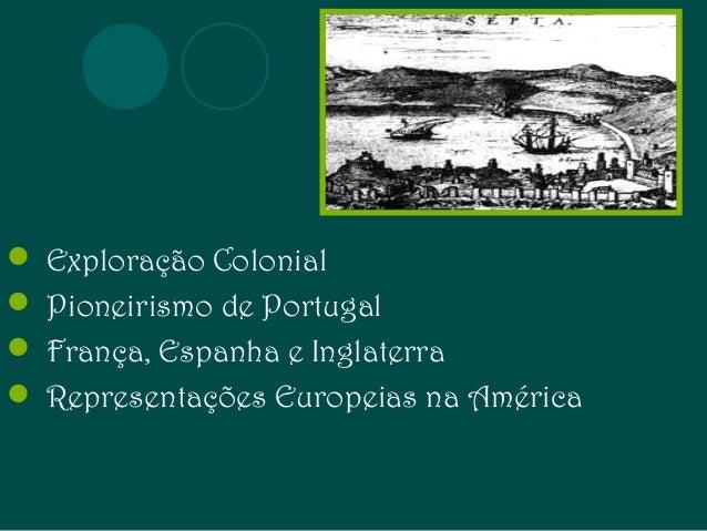  Exploração Colonial   Pioneirismo de Portugal   França, Espanha e Inglaterra   Representações Europeias na América