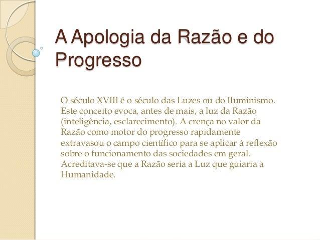 A Apologia da Razão e do Progresso O século XVIII é o século das Luzes ou do Iluminismo. Este conceito evoca, antes de mai...