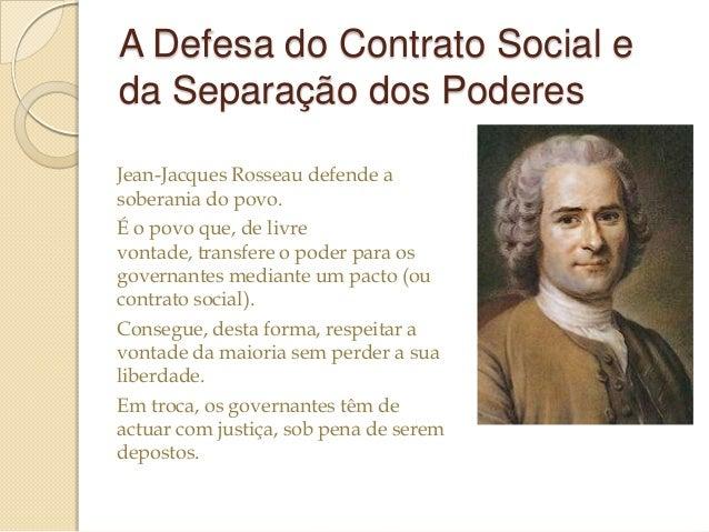 A Defesa do Contrato Social e da Separação dos Poderes Jean-Jacques Rosseau defende a soberania do povo. É o povo que, de ...