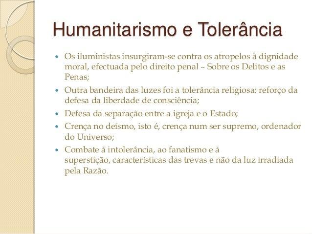 Humanitarismo e Tolerância        Os iluministas insurgiram-se contra os atropelos à dignidade moral, efectuada pelo ...