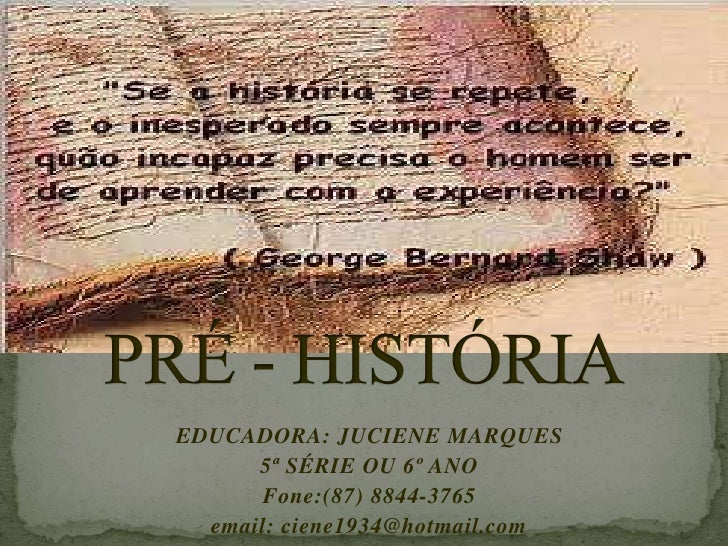 PRÉ - HISTÓRIA<br />EDUCADORA: JUCIENE MARQUES<br />5ª SÉRIE OU 6º ANO<br />Fone:(87) 8844-3765 <br />email: ciene1934@hot...