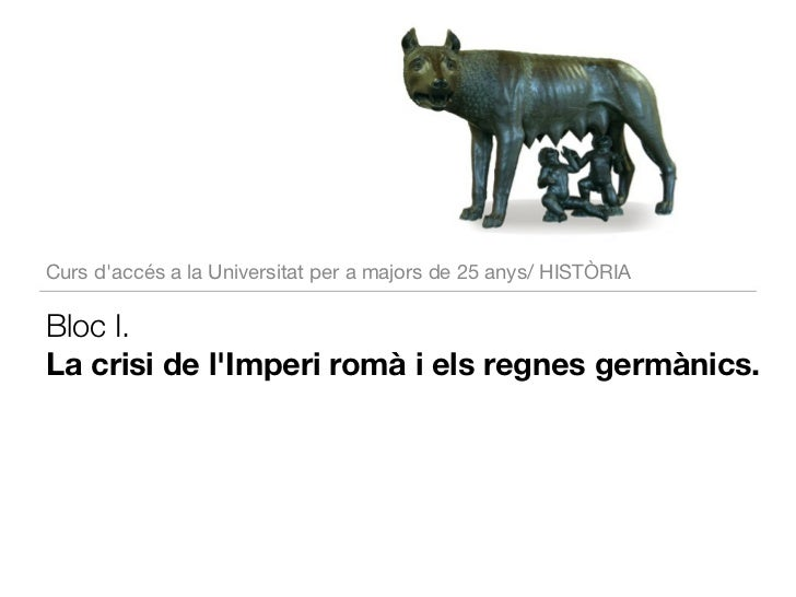 Curs daccés a la Universitat per a majors de 25 anys/ HISTÒRIABloc I.La crisi de lImperi romà i els regnes germànics.