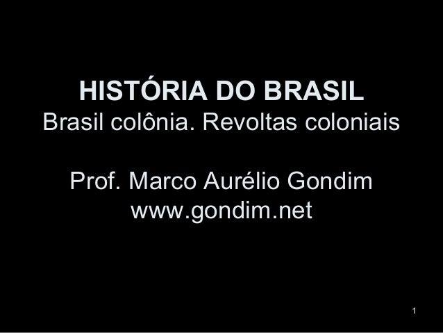 HISTÓRIA DO BRASILBrasil colônia. Revoltas coloniais  Prof. Marco Aurélio Gondim        www.gondim.net                    ...