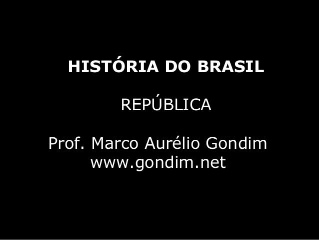 HISTÓRIA DO BRASIL        REPÚBLICAProf. Marco Aurélio Gondim      www.gondim.net