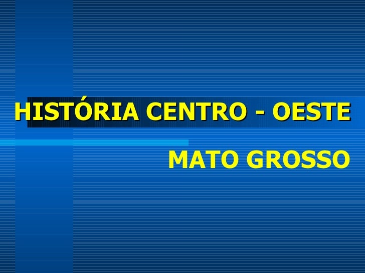 HISTÓRIA CENTRO - OESTE MATO GROSSO