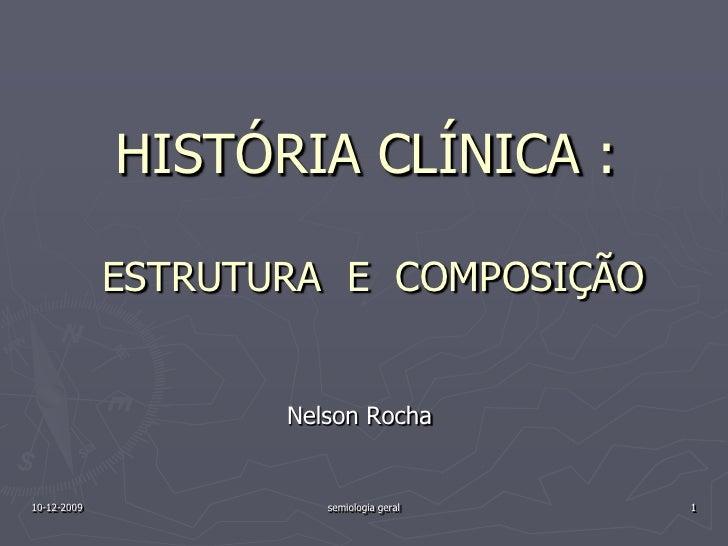 16-10-2009<br />semiologia geral<br />1<br />HISTÓRIA CLÍNICA :ESTRUTURA  E  COMPOSIÇÃO<br />Nelson Rocha<br />