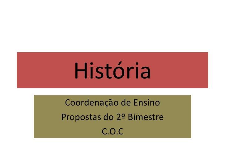 História<br />Coordenação de Ensino<br />Propostas do 2º Bimestre<br />C.O.C<br />