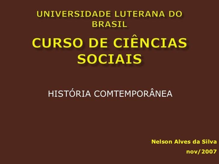 UNIVERSIDADE LUTERANA DO BRASILCurso de Ciências Sociais<br />HISTÓRIA COMTEMPORÂNEA<br />Nelson Alves da Silva<br />nov/2...