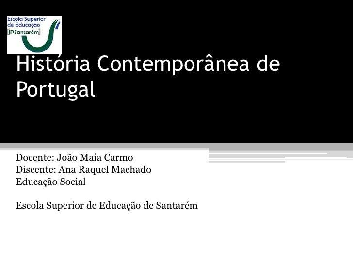 História Contemporânea dePortugalDocente: João Maia CarmoDiscente: Ana Raquel MachadoEducação SocialEscola Superior de Edu...