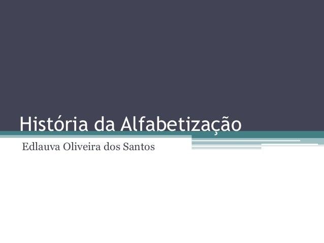 História da Alfabetização Edlauva Oliveira dos Santos