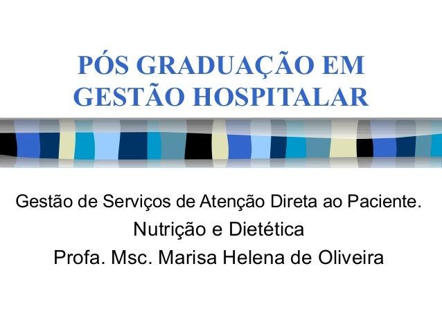 PÓS GRADUAÇÃO EM GESTÃO HOSPITALAR Gestão de Serviços de Atenção Direta ao Paciente. Nutrição e Dietética Profa. Msc. Mari...
