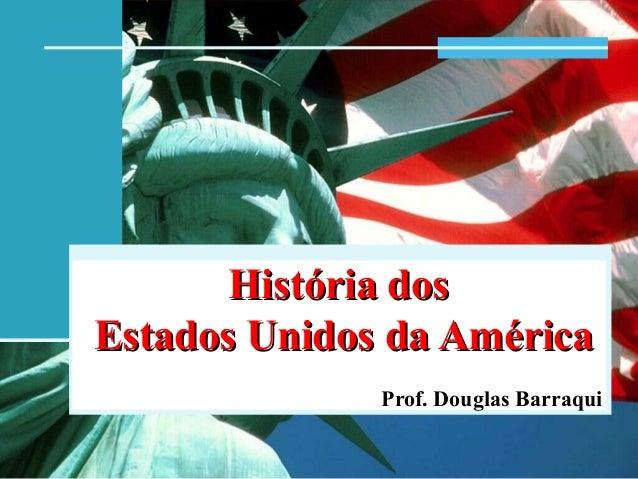 História dosHistória dos Estados Unidos da AméricaEstados Unidos da América Prof. Douglas Barraqui
