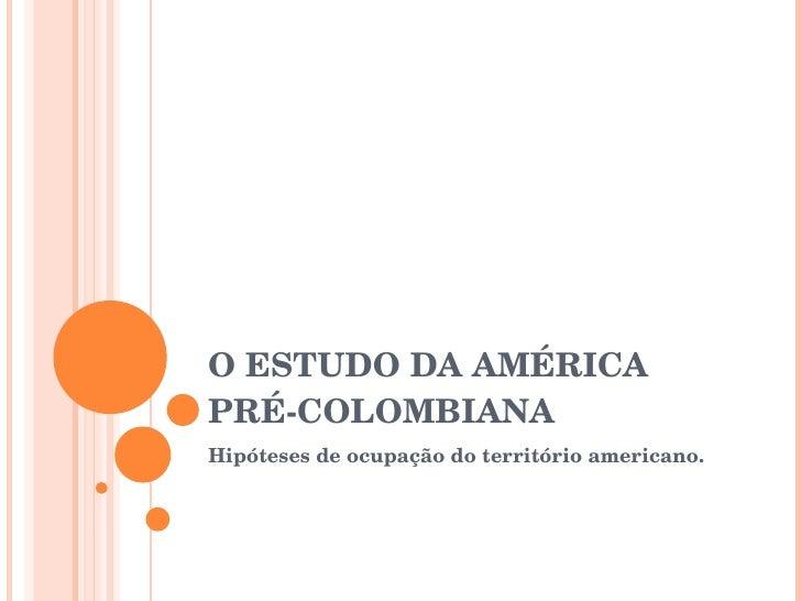 O ESTUDO DA AMÉRICA PRÉ-COLOMBIANA Hipóteses de ocupação do território americano.