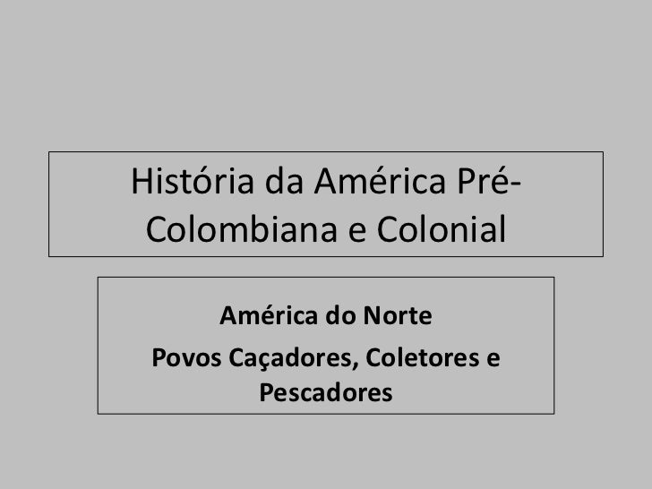História da América Pré- Colombiana e Colonial      América do Norte Povos Caçadores, Coletores e         Pescadores